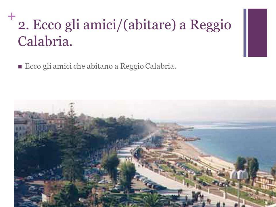 + 2. Ecco gli amici/(abitare) a Reggio Calabria. Ecco gli amici che abitano a Reggio Calabria.