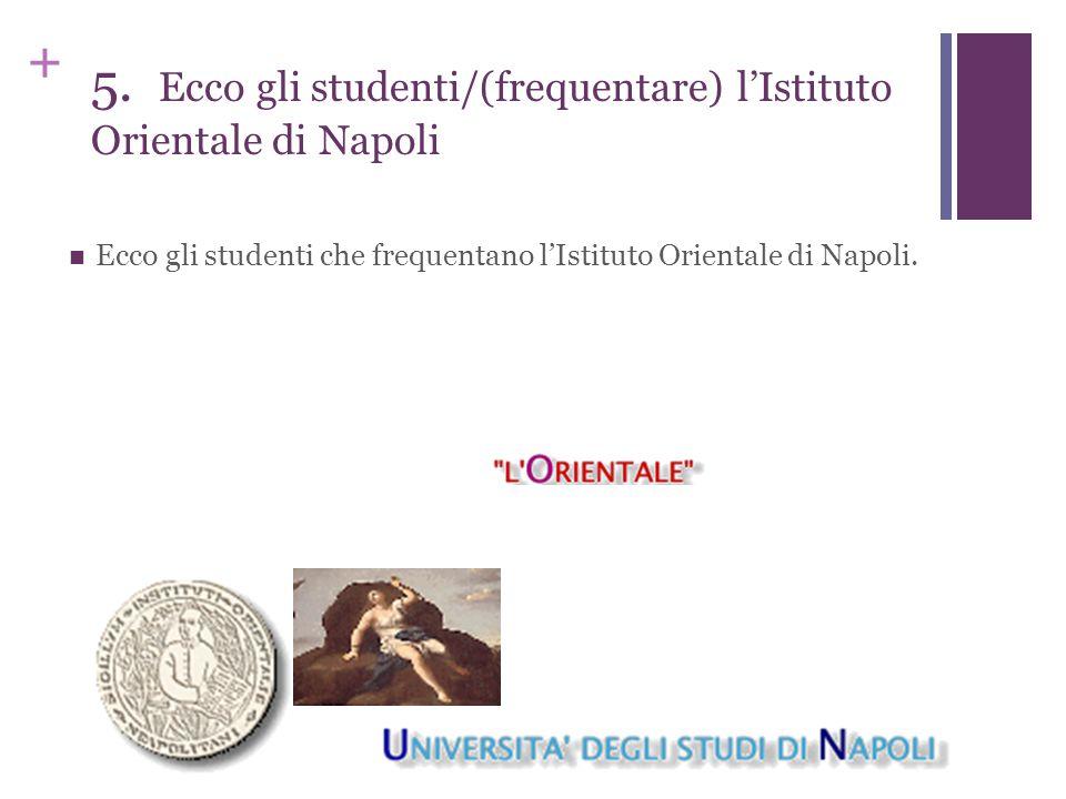+ 5. Ecco gli studenti/(frequentare) l'Istituto Orientale di Napoli Ecco gli studenti che frequentano l'Istituto Orientale di Napoli.