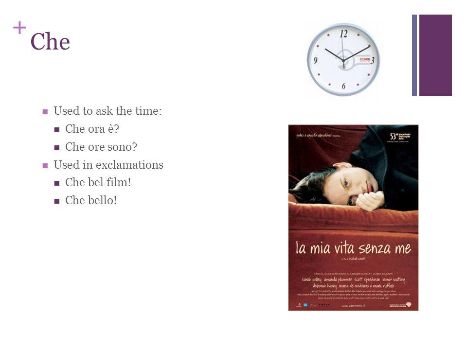 + Che Used to ask the time: Che ora è? Che ore sono? Used in exclamations Che bel film! Che bello!