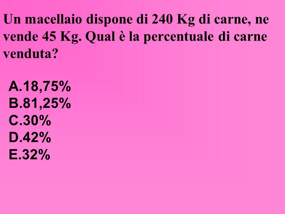 Un macellaio dispone di 240 Kg di carne, ne vende 45 Kg. Qual è la percentuale di carne venduta? A.18,75% B.81,25% C.30% D.42% E.32%