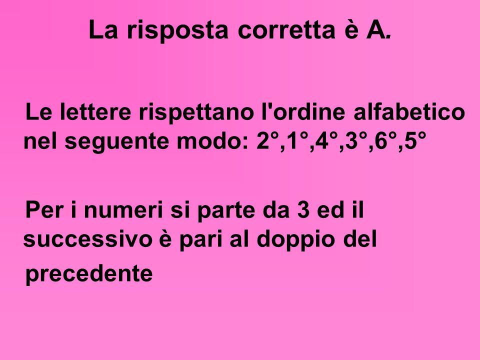 La risposta corretta è A. Le lettere rispettano l'ordine alfabetico nel seguente modo: 2°,1°,4°,3°,6°,5° Per i numeri si parte da 3 ed il successivo è
