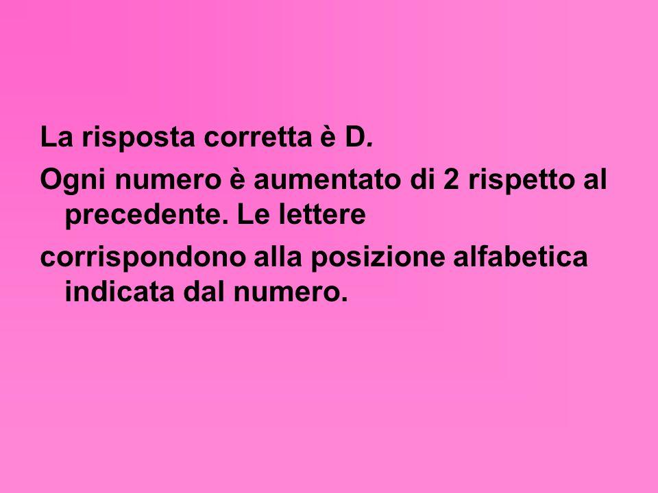 La risposta corretta è D. Ogni numero è aumentato di 2 rispetto al precedente. Le lettere corrispondono alla posizione alfabetica indicata dal numero.