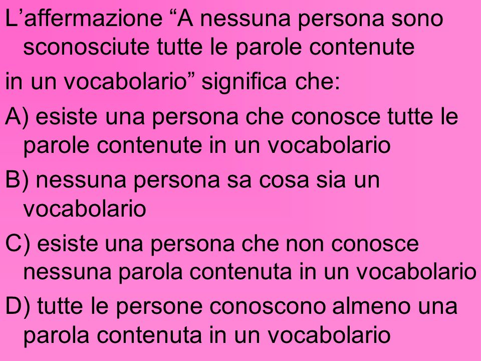 """L'affermazione """"A nessuna persona sono sconosciute tutte le parole contenute in un vocabolario"""" significa che: A) esiste una persona che conosce tutte"""