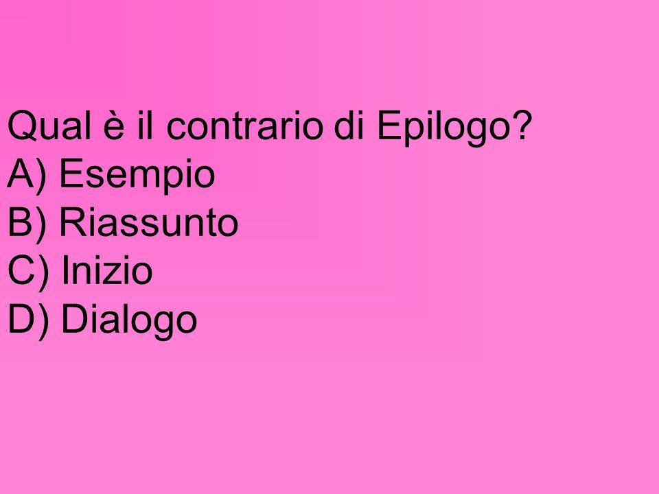 Qual è il contrario di Epilogo? A) Esempio B) Riassunto C) Inizio D) Dialogo
