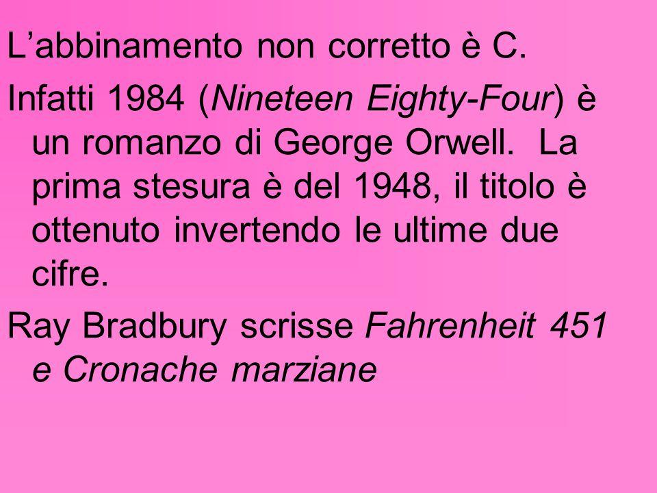 L'abbinamento non corretto è C. Infatti 1984 (Nineteen Eighty-Four) è un romanzo di George Orwell. La prima stesura è del 1948, il titolo è ottenuto i