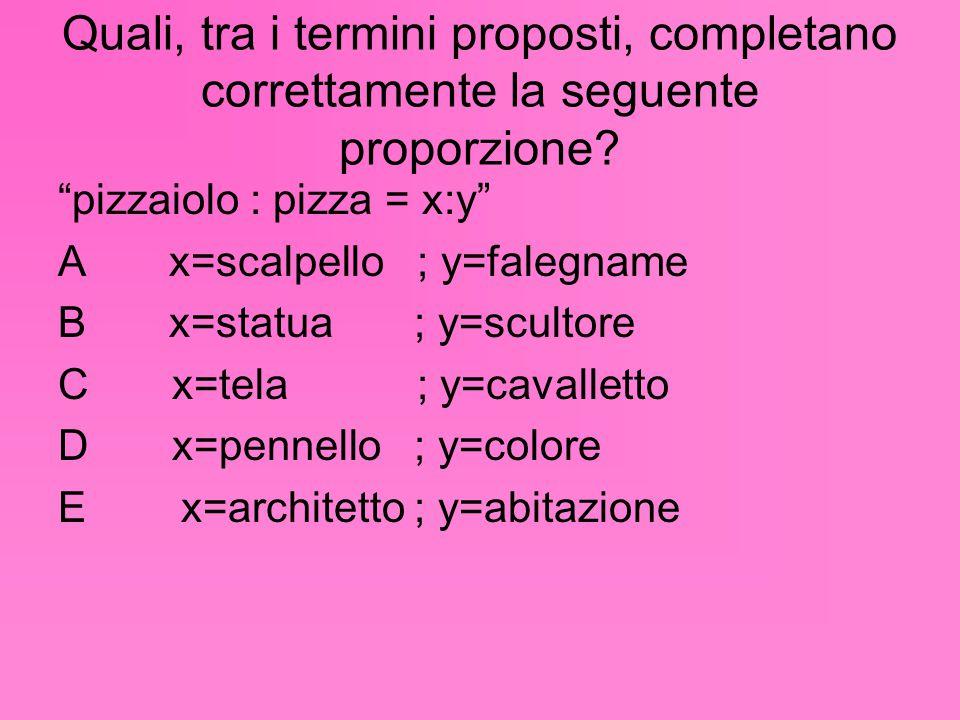 """Quali, tra i termini proposti, completano correttamente la seguente proporzione? """"pizzaiolo : pizza = x:y"""" A x=scalpello ; y=falegname B x=statua ; y="""