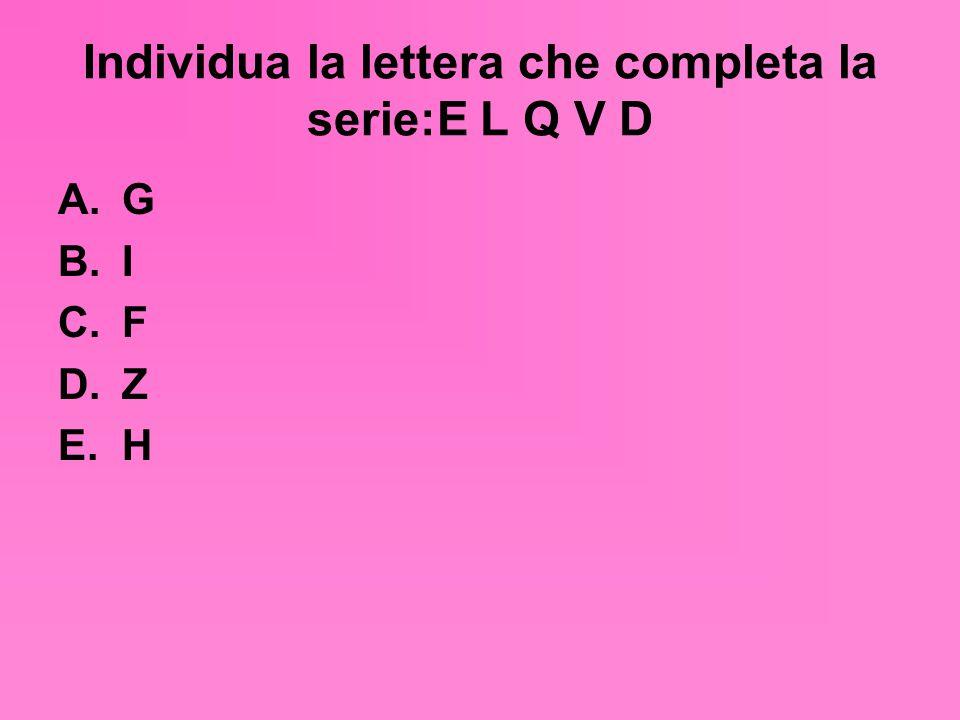 Individua la lettera che completa la serie:E L Q V D A.G B.I C.F D.Z E.H