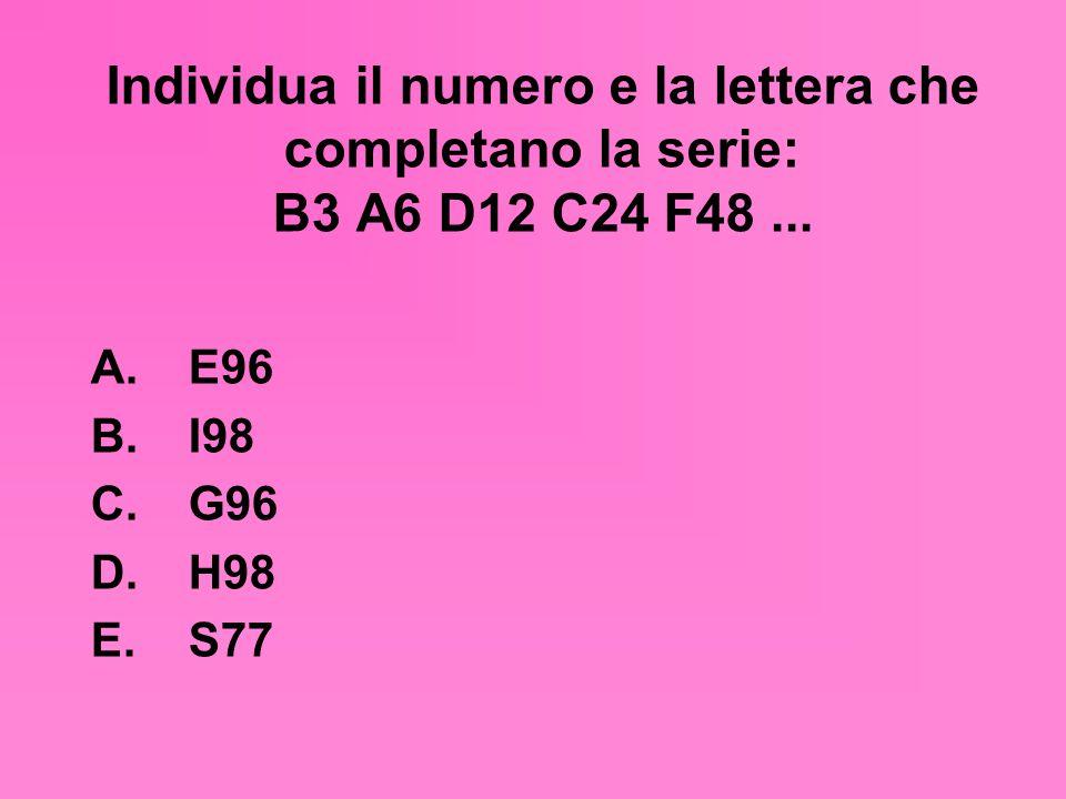 Individua il numero e la lettera che completano la serie: B3 A6 D12 C24 F48... A. E96 B. I98 C. G96 D. H98 E. S77