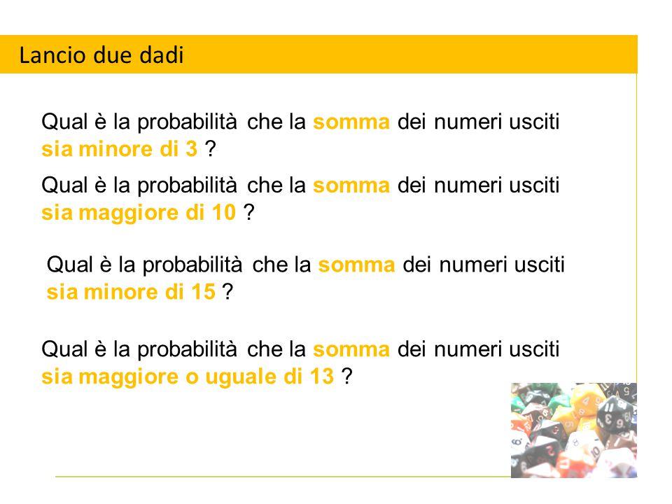 Lancio due dadi Qual è la probabilità che la somma dei numeri usciti sia minore di 3 ? Qual è la probabilità che la somma dei numeri usciti sia maggio