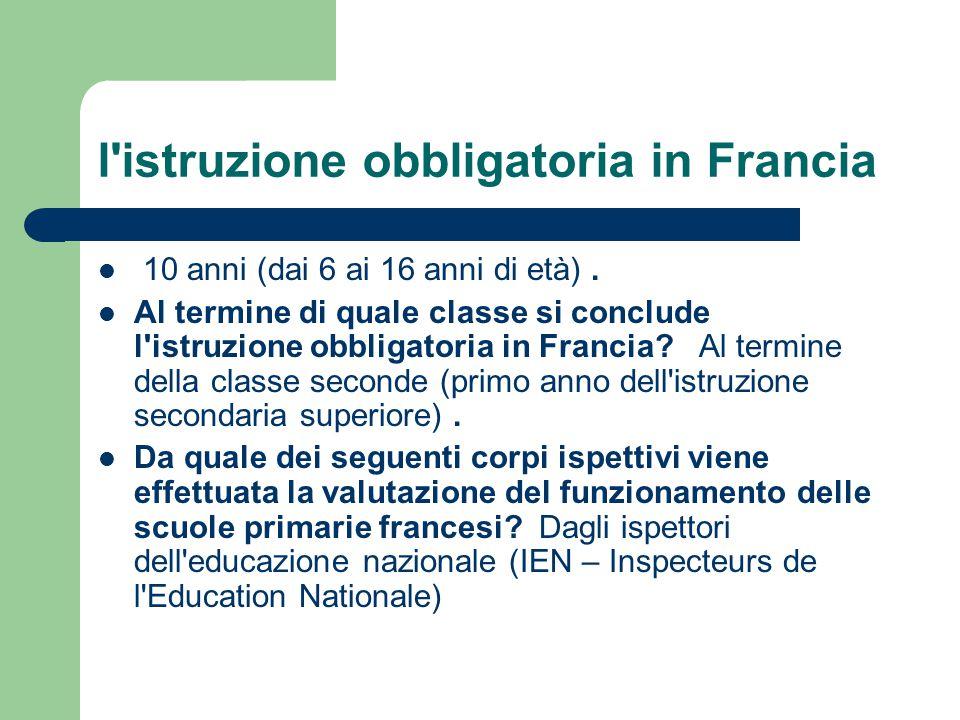 l'istruzione obbligatoria in Francia 10 anni (dai 6 ai 16 anni di età). Al termine di quale classe si conclude l'istruzione obbligatoria in Francia? A