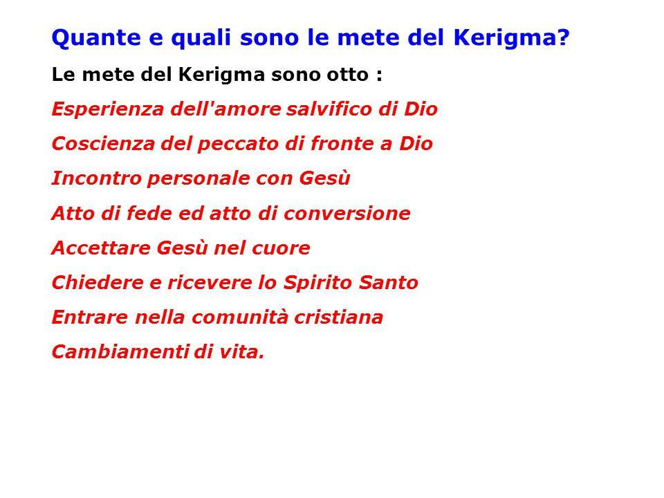 Quante e quali sono le mete del Kerigma? Le mete del Kerigma sono otto : Esperienza dell'amore salvifico di Dio Coscienza del peccato di fronte a Dio