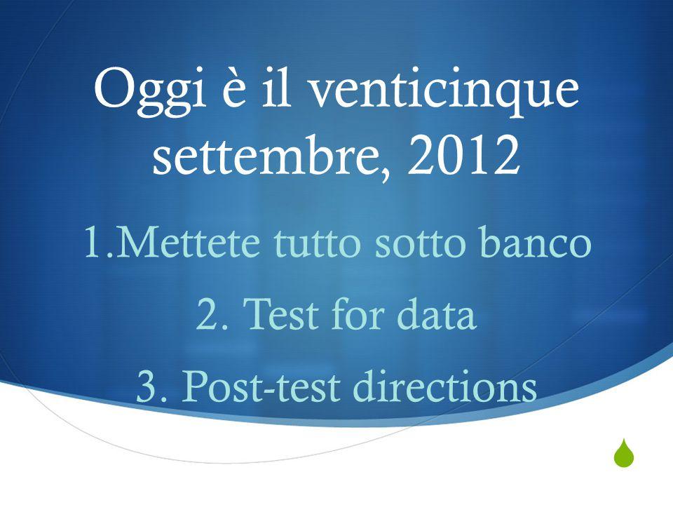  Oggi è il venticinque settembre, 2012 1.Mettete tutto sotto banco 2. Test for data 3. Post-test directions