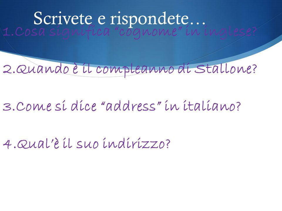 """Scrivete e rispondete… 1.Cosa significa """"cognome"""" in inglese? 2.Quando è il compleanno di Stallone? 3.Come si dice """"address"""" in italiano? 4.Qual'è il"""