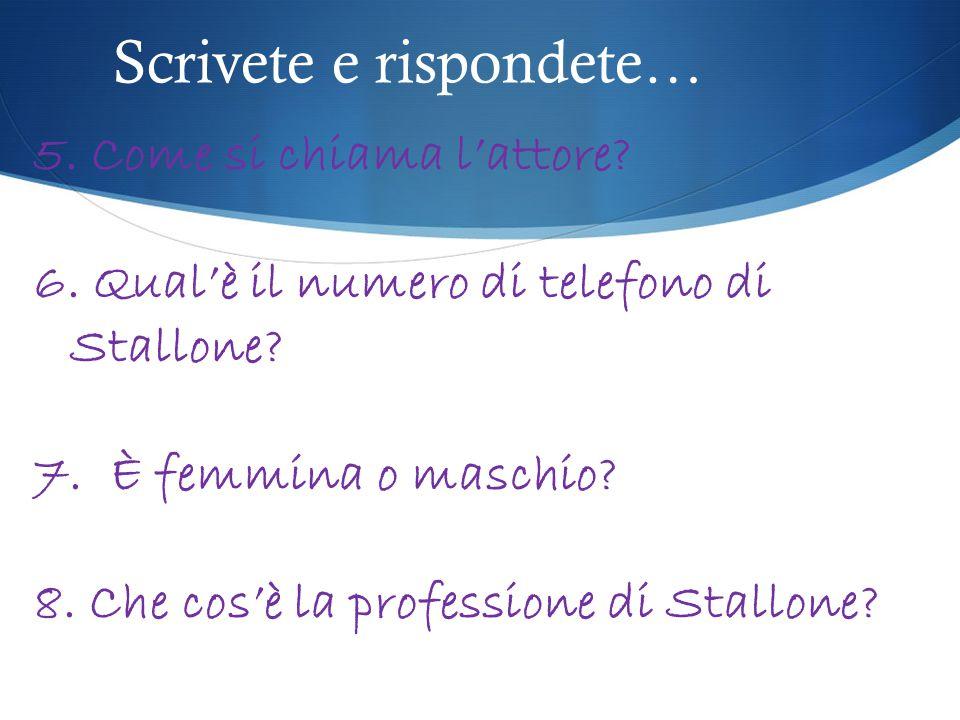 Scrivete e rispondete… 5. Come si chiama l'attore? 6. Qual'è il numero di telefono di Stallone? 7. È femmina o maschio? 8. Che cos'è la professione di