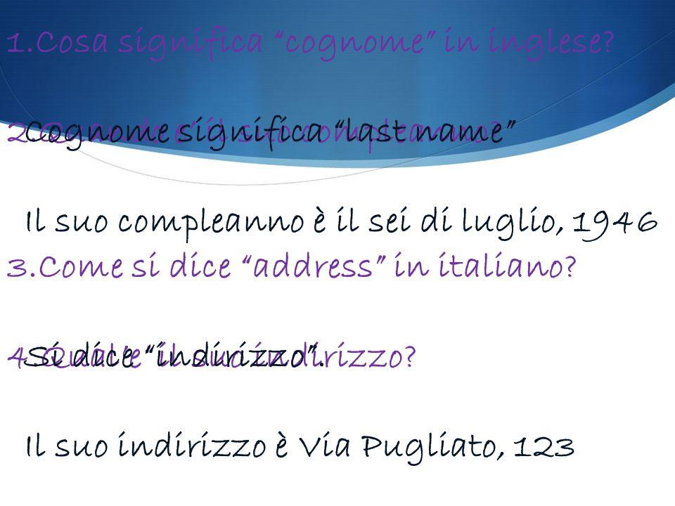 """1.Cosa significa """"cognome"""" in inglese? 2.Quando e' il suo compleanno? 3.Come si dice """"address"""" in italiano? 4.Qual'e' il suo indirizzo? Cognome signif"""