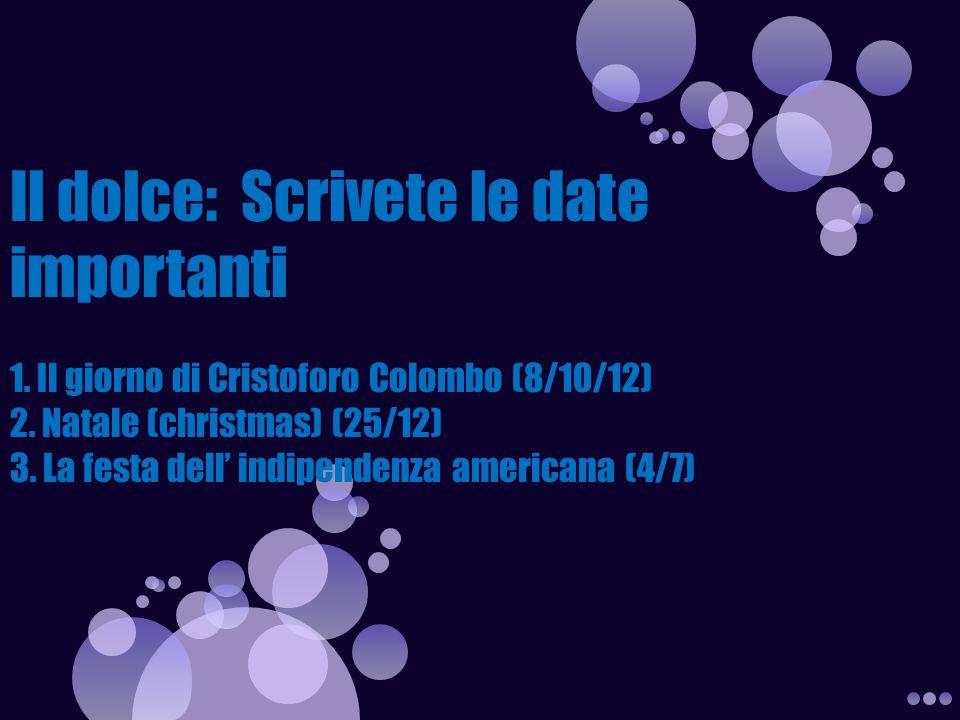 Il dolce: Scrivete le date importanti 1. Il giorno di Cristoforo Colombo (8/10/12) 2. Natale (christmas) (25/12) 3. La festa dell' indipendenza americ