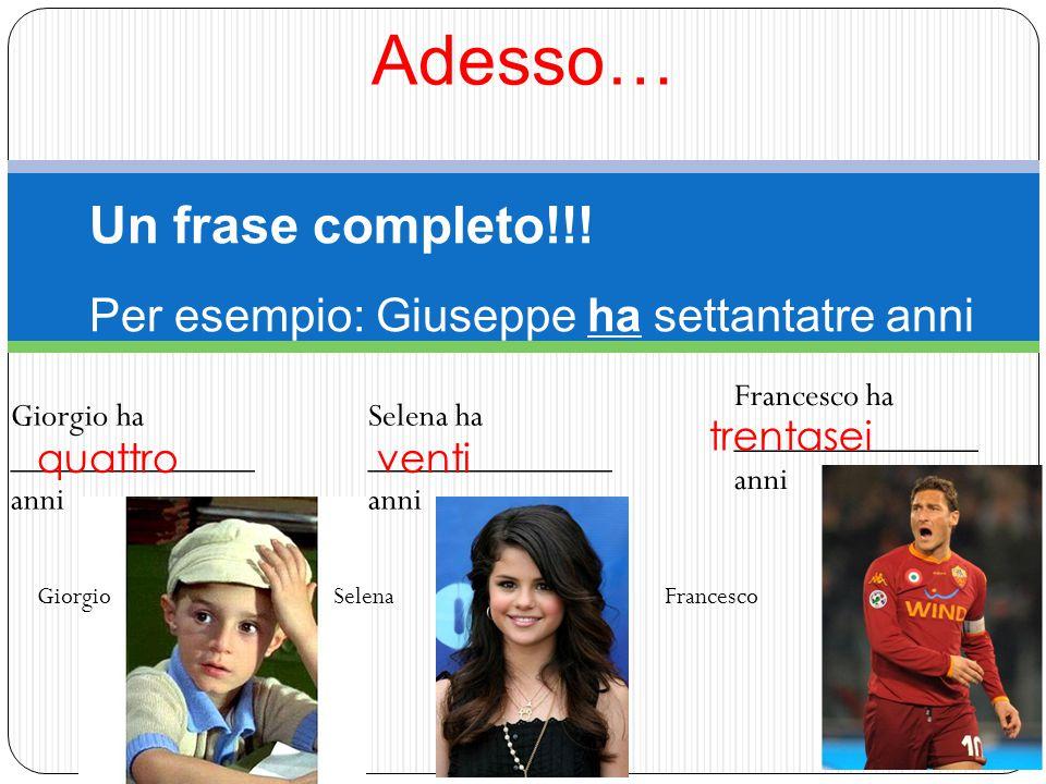Adesso… GiorgioSelenaFrancesco Un frase completo!!! Per esempio: Giuseppe ha settantatre anni Giorgio ha ______________ anni Selena ha ______________