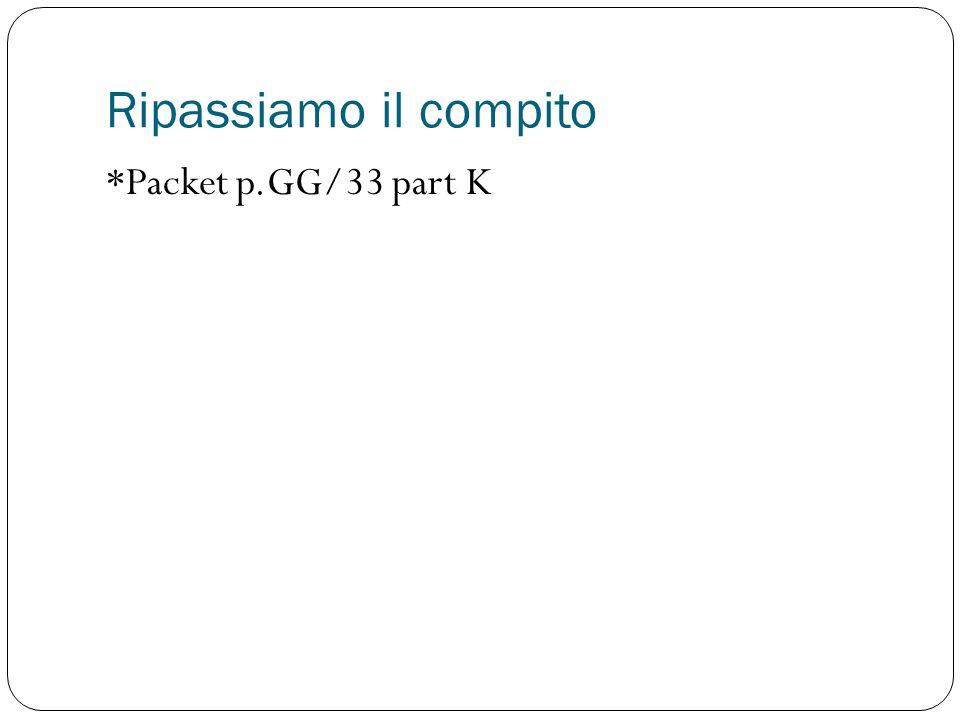Ripassiamo il compito *Packet p.GG/33 part K