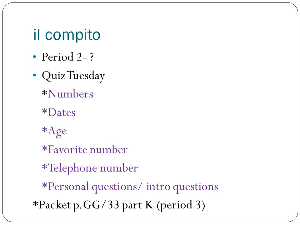 il compito Period 2- ? Quiz Tuesday *Numbers *Dates *Age *Favorite number *Telephone number *Personal questions/ intro questions *Packet p.GG/33 part