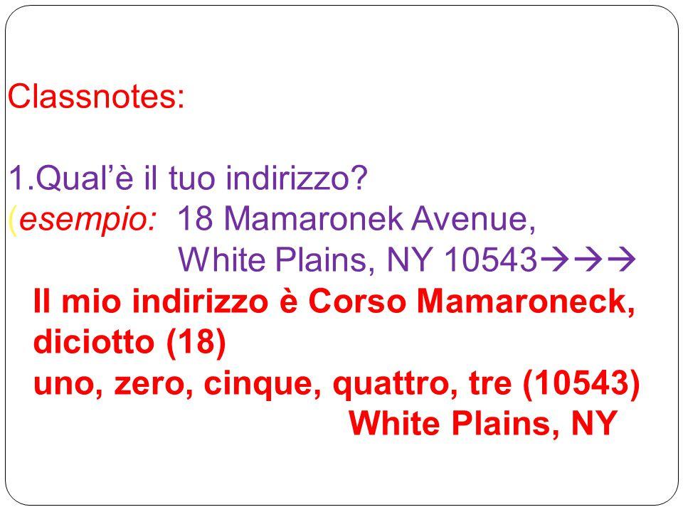 Classnotes: 1.Qual'è il tuo indirizzo? (esempio: 18 Mamaronek Avenue, White Plains, NY 10543  Il mio indirizzo è Corso Mamaroneck, diciotto (18) un