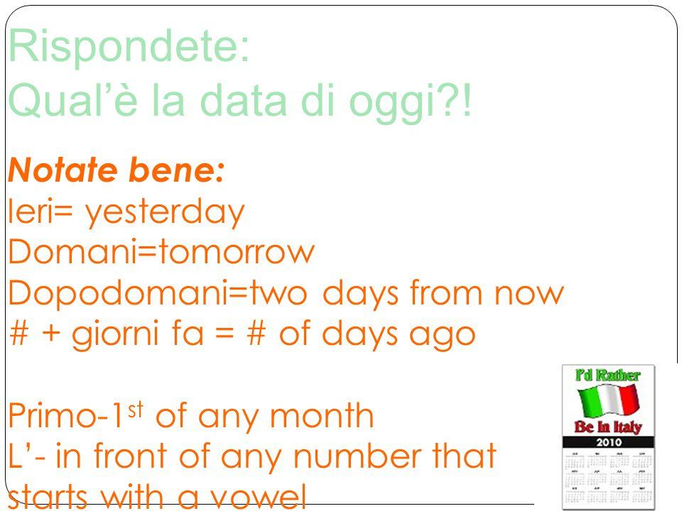 Rispondete: Qual'è la data di oggi?! Notate bene: Ieri= yesterday Domani=tomorrow Dopodomani=two days from now # + giorni fa = # of days ago Primo-1 s