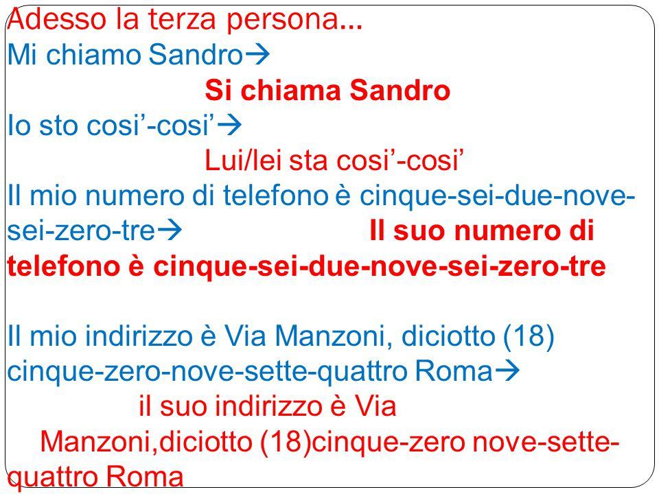 Adesso la terza persona… Mi chiamo Sandro  Si chiama Sandro Io sto cosi'-cosi'  Lui/lei sta cosi'-cosi' Il mio numero di telefono è cinque-sei-due-n