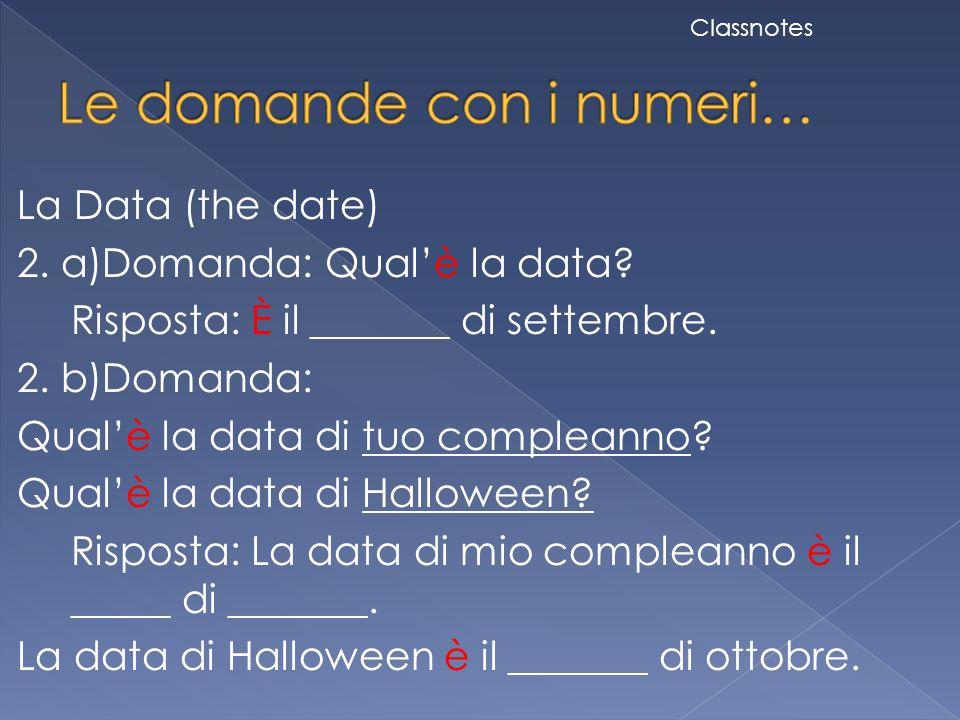 La Data (the date) 2. a)Domanda: Qual'è la data? Risposta: È il _______ di settembre. 2. b)Domanda: Qual'è la data di tuo compleanno? Qual'è la data d