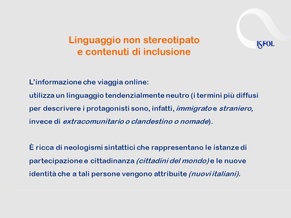 Linguaggio non stereotipato e contenuti di inclusione L'informazione che viaggia online: utilizza un linguaggio tendenzialmente neutro (i termini più diffusi per descrivere i protagonisti sono, infatti, immigrato e straniero, invece di extracomunitario o clandestino o nomade).