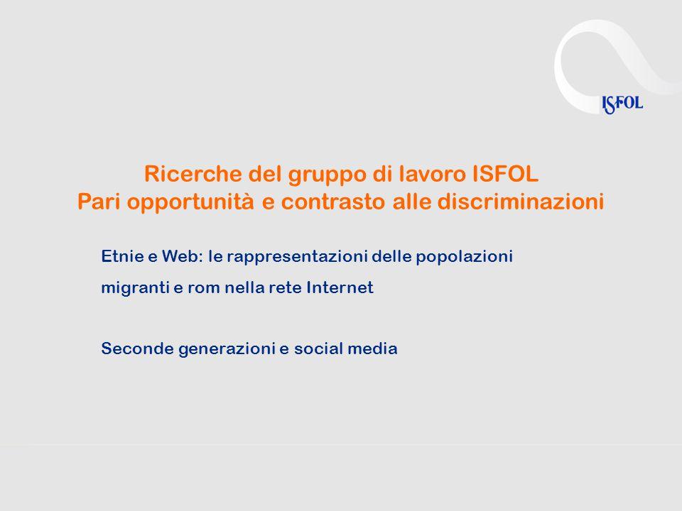 Ricerche del gruppo di lavoro ISFOL Pari opportunità e contrasto alle discriminazioni Etnie e Web: le rappresentazioni delle popolazioni migranti e rom nella rete Internet Seconde generazioni e social media