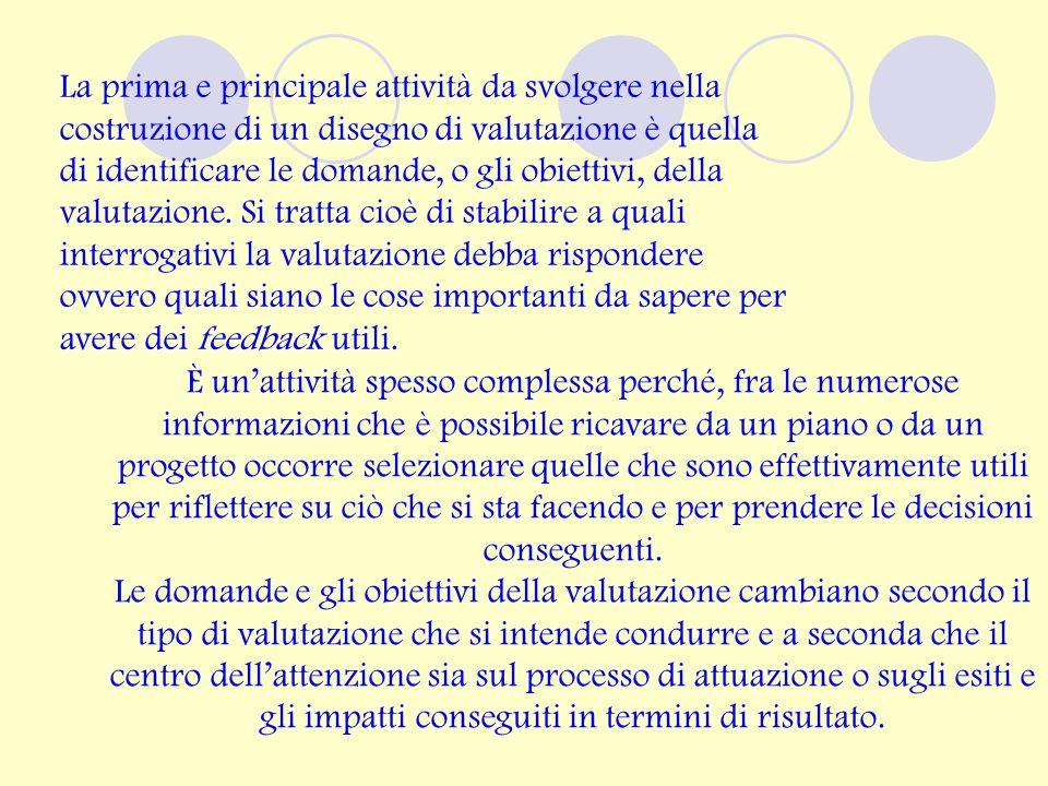La prima e principale attività da svolgere nella costruzione di un disegno di valutazione è quella di identificare le domande, o gli obiettivi, della valutazione.