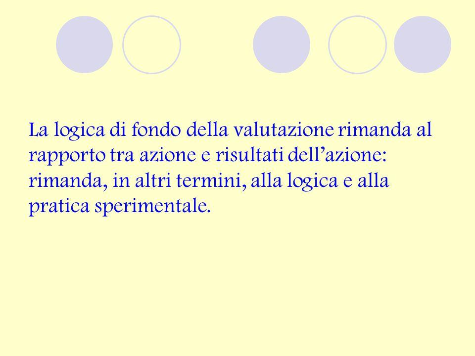 La logica di fondo della valutazione rimanda al rapporto tra azione e risultati dell'azione: rimanda, in altri termini, alla logica e alla pratica sperimentale.