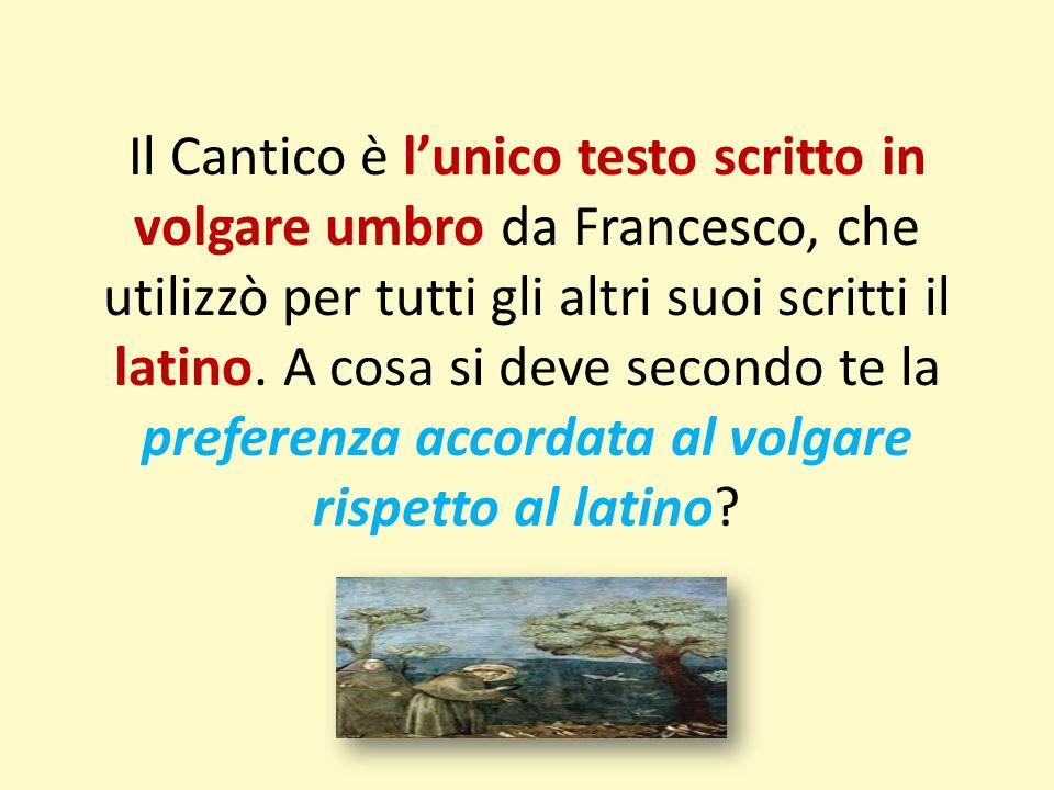 Il Cantico è l'unico testo scritto in volgare umbro da Francesco, che utilizzò per tutti gli altri suoi scritti il latino. A cosa si deve secondo te l