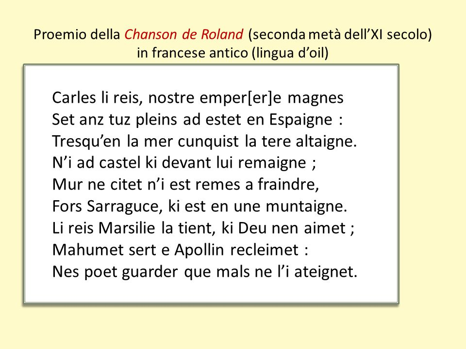 Proemio della Chanson de Roland (seconda metà dell'XI secolo) in francese antico (lingua d'oil) Carles li reis, nostre emper[er]e magnes Set anz tuz pleins ad estet en Espaigne : Tresqu'en la mer cunquist la tere altaigne.