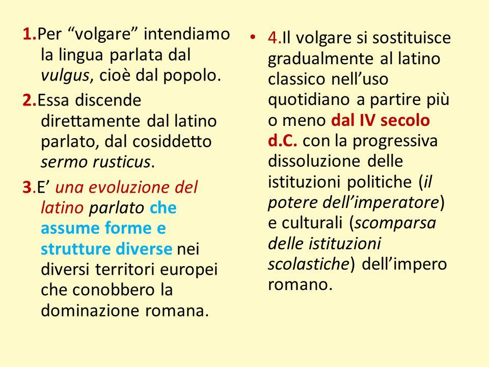 """1.Per """"volgare"""" intendiamo la lingua parlata dal vulgus, cioè dal popolo. 2.Essa discende direttamente dal latino parlato, dal cosiddetto sermo rustic"""
