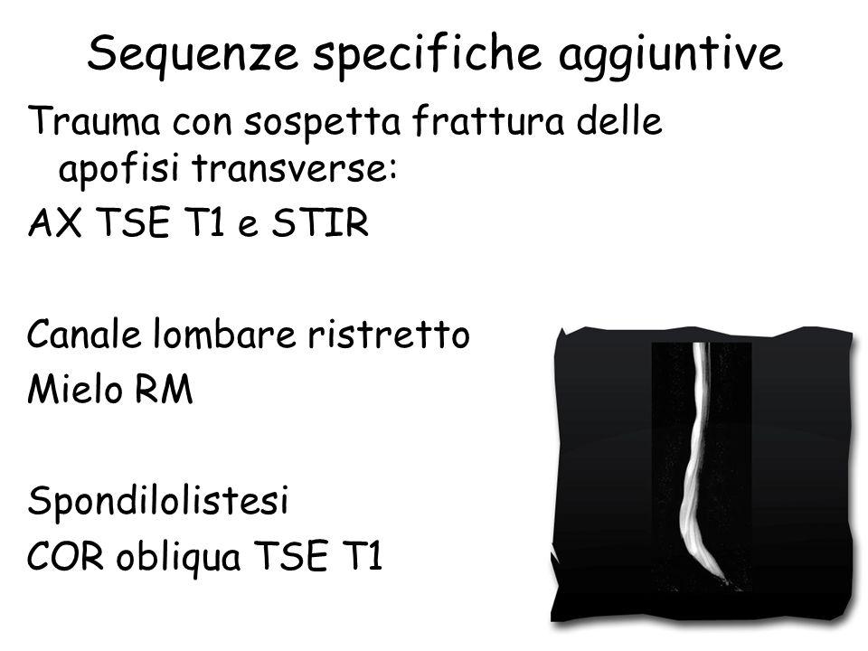 Sequenze specifiche aggiuntive Trauma con sospetta frattura delle apofisi transverse: AX TSE T1 e STIR Canale lombare ristretto Mielo RM Spondiloliste