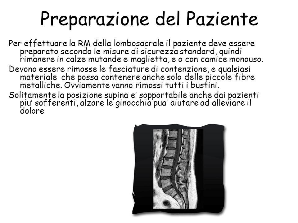 Preparazione del Paziente Per effettuare la RM della lombosacrale il paziente deve essere preparato secondo le misure di sicurezza standard, quindi ri