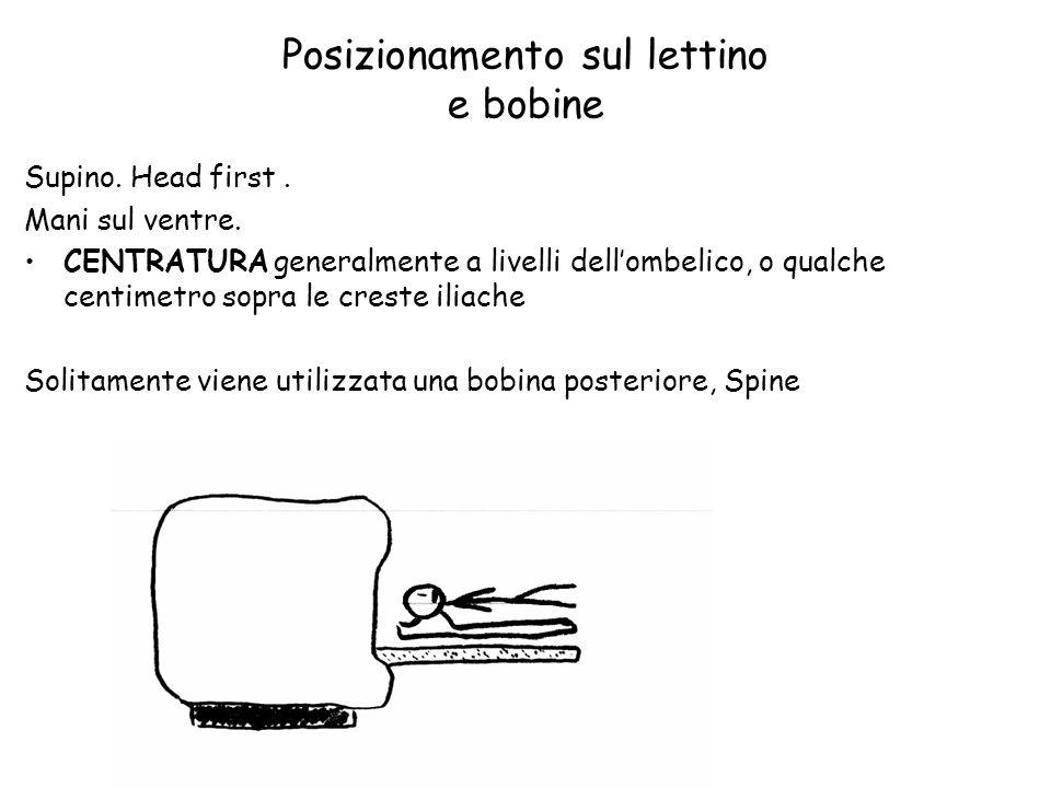 Posizionamento sul lettino e bobine Supino. Head first. Mani sul ventre. CENTRATURA generalmente a livelli dell'ombelico, o qualche centimetro sopra l