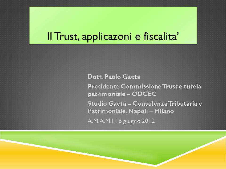 Il Trust, applicazoni e fiscalita' Dott. Paolo Gaeta Presidente Commissione Trust e tutela patrimoniale – ODCEC Studio Gaeta – Consulenza Tributaria e