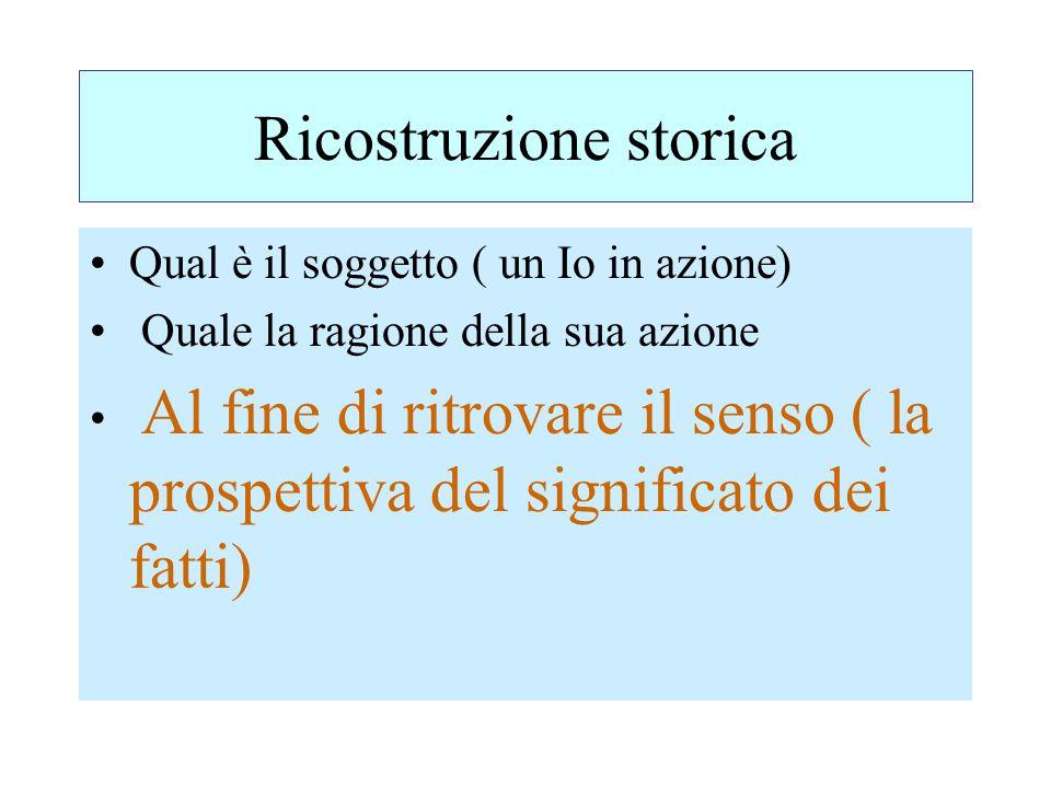 Ricostruzione storica Qual è il soggetto ( un Io in azione) Quale la ragione della sua azione Al fine di ritrovare il senso ( la prospettiva del signi