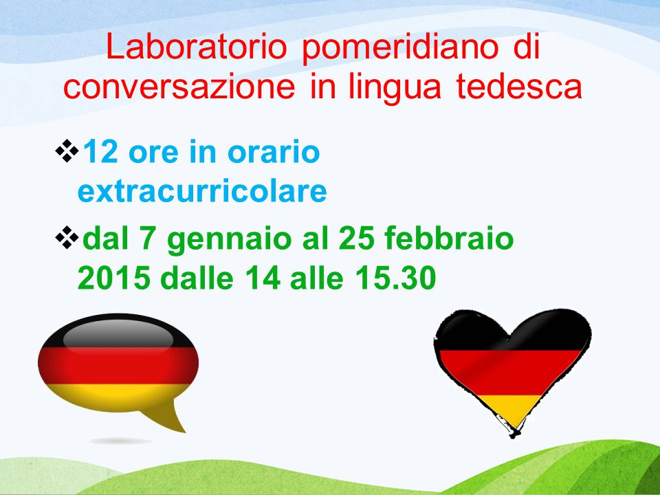 Laboratorio pomeridiano di conversazione in lingua tedesca  12 ore in orario extracurricolare  dal 7 gennaio al 25 febbraio 2015 dalle 14 alle 15.30