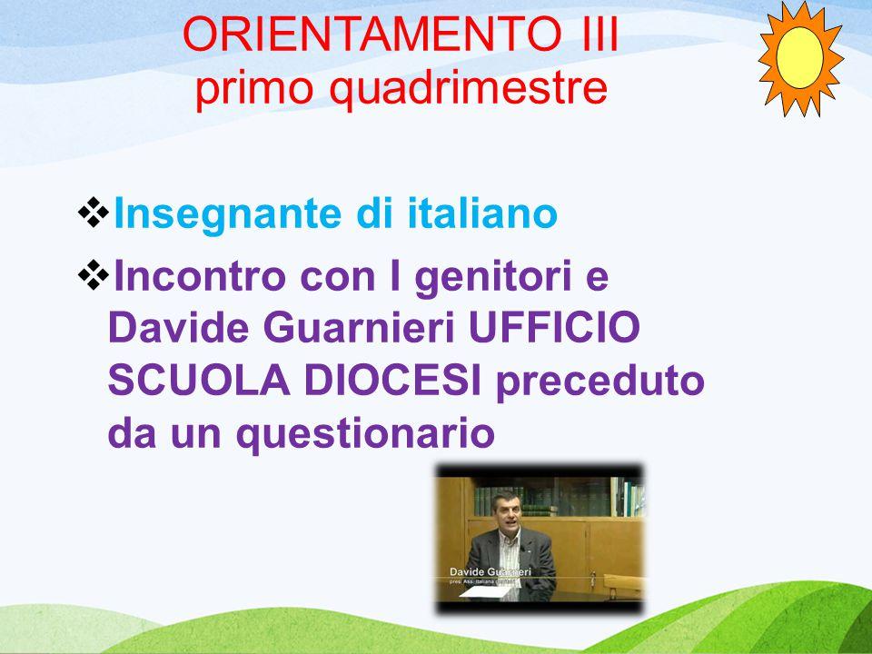 ORIENTAMENTO III primo quadrimestre  Insegnante di italiano  Incontro con I genitori e Davide Guarnieri UFFICIO SCUOLA DIOCESI preceduto da un questionario