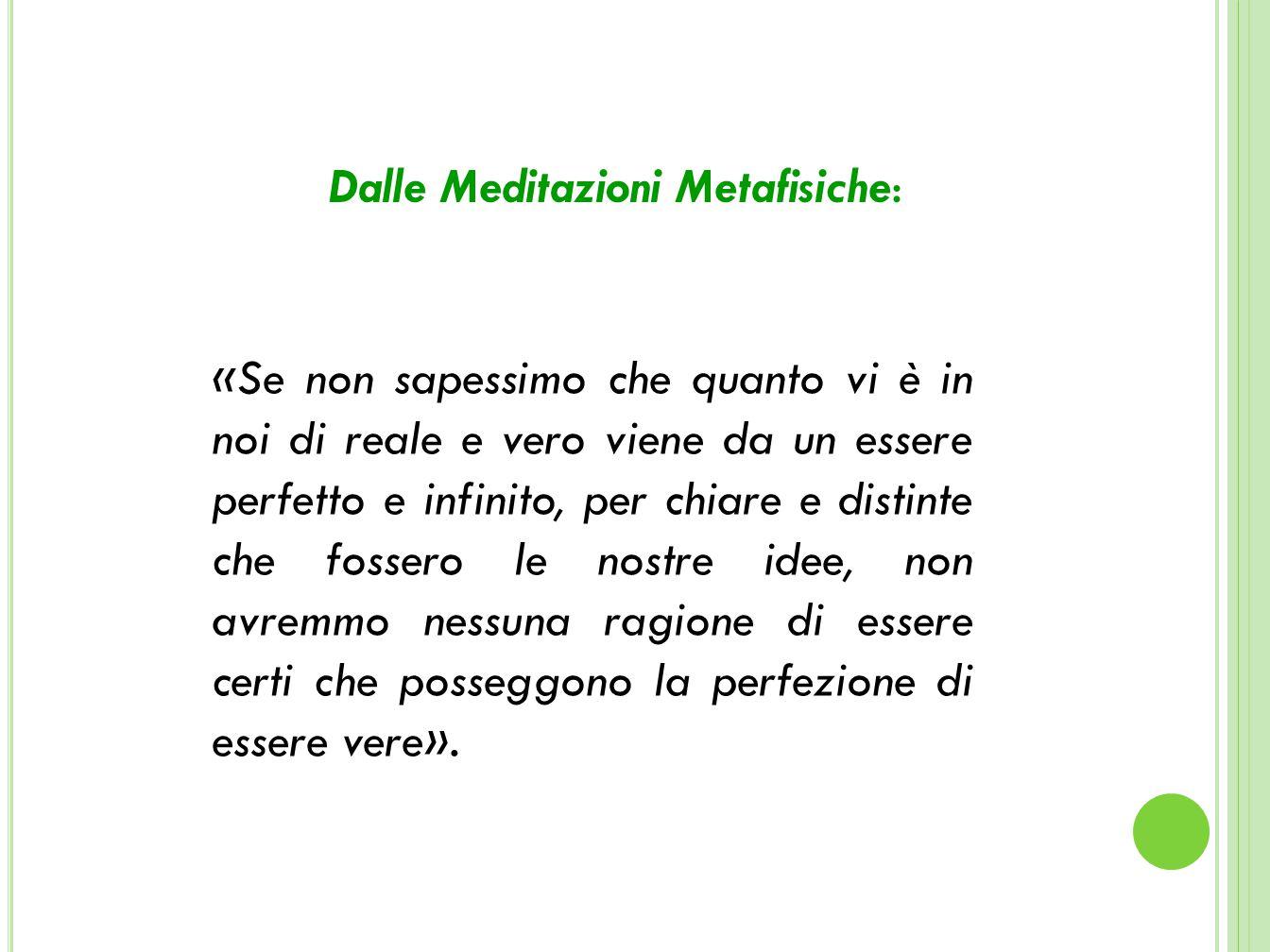 Dalle Meditazioni Metafisiche: «Se non sapessimo che quanto vi è in noi di reale e vero viene da un essere perfetto e infinito, per chiare e distinte che fossero le nostre idee, non avremmo nessuna ragione di essere certi che posseggono la perfezione di essere vere».