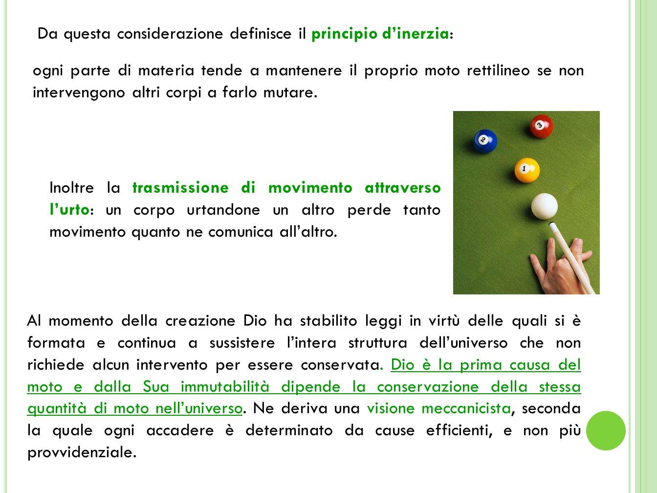 Da questa considerazione definisce il principio d'inerzia: ogni parte di materia tende a mantenere il proprio moto rettilineo se non intervengono altri corpi a farlo mutare.