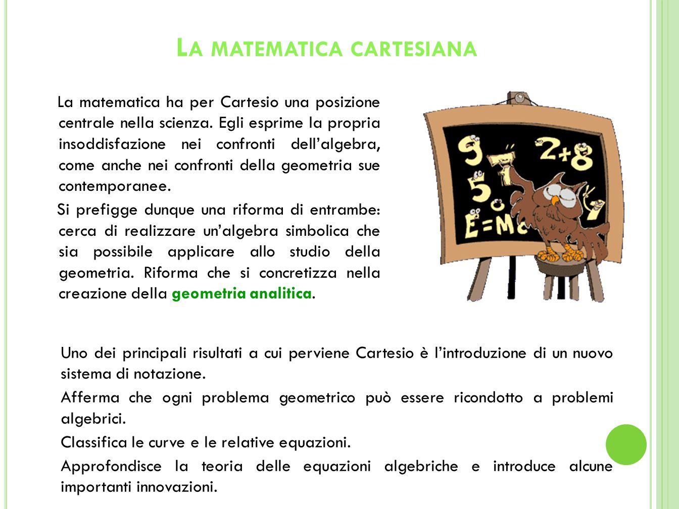 L A MATEMATICA CARTESIANA Uno dei principali risultati a cui perviene Cartesio è l'introduzione di un nuovo sistema di notazione.
