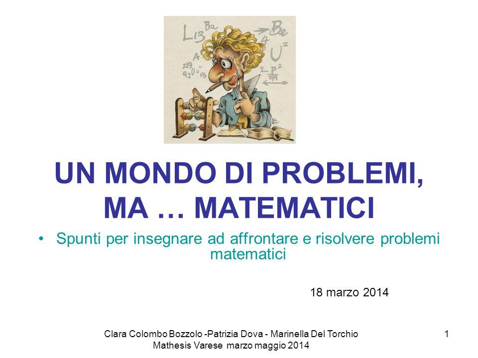 Clara Colombo Bozzolo -Patrizia Dova - Marinella Del Torchio Mathesis Varese marzo maggio 2014 1 UN MONDO DI PROBLEMI, MA … MATEMATICI Spunti per inse