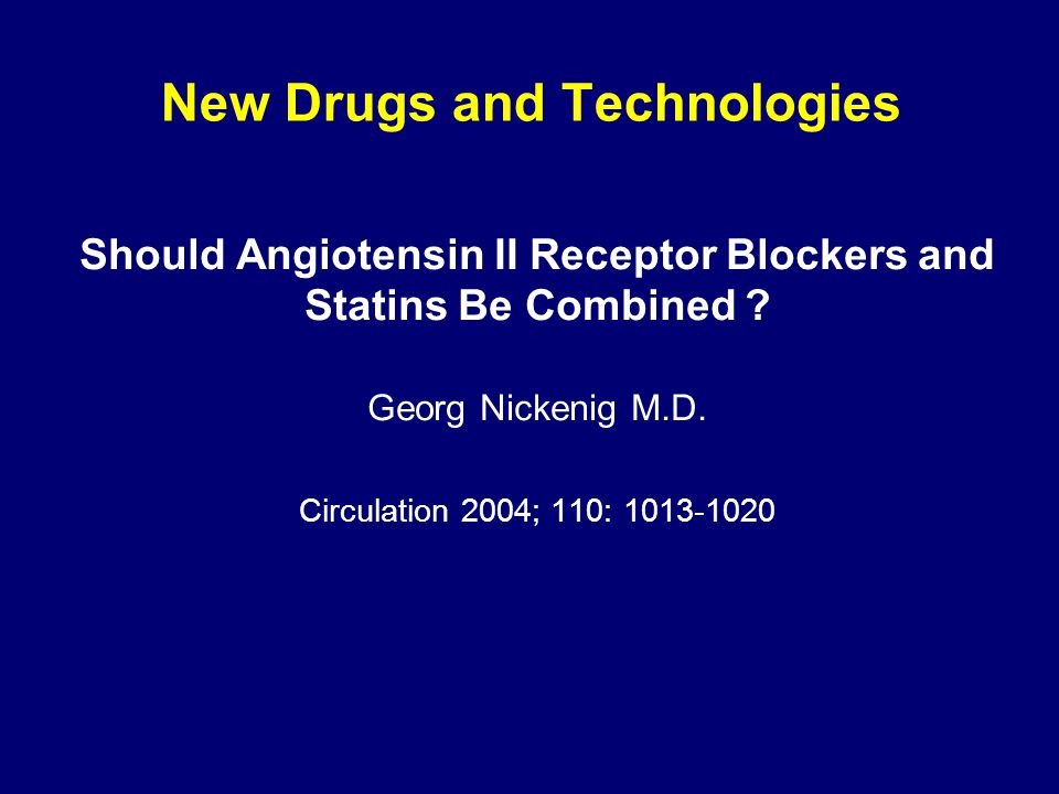 New Drugs and Technologies Should Angiotensin II Receptor Blockers and Statins Be Combined ? Georg Nickenig M.D. Circulation 2004; 110: 1013-1020