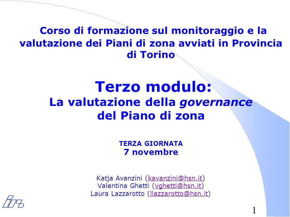 1 Corso di formazione sul monitoraggio e la valutazione dei Piani di zona avviati in Provincia di Torino Terzo modulo: La valutazione della governance del Piano di zona TERZA GIORNATA 7 novembre Katja Avanzini (kavanzini@hsn.it) Valentina Ghetti (vghetti@hsn.it) Laura Lazzarotto (llazzarotto@hsn.it)kavanzini@hsn.itvghetti@hsn.itllazzarotto@hsn.it