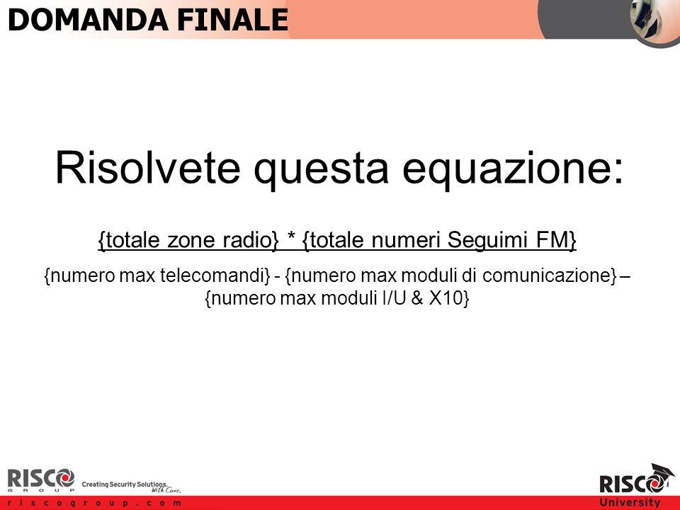 Last Question {totale zone radio} * {totale numeri Seguimi FM} {numero max telecomandi} - {numero max moduli di comunicazione} – {numero max moduli I/U & X10} DOMANDA FINALE Risolvete questa equazione: