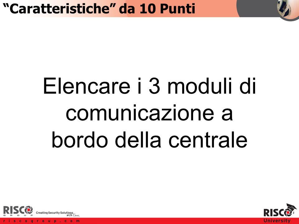 1:101:10 Elencare i 3 moduli di comunicazione a bordo della centrale Caratteristiche da 10 Punti
