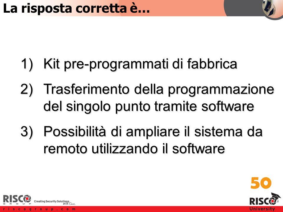 2:50 Answer 1)Kit pre-programmati di fabbrica 2)Trasferimento della programmazione del singolo punto tramite software 3)Possibilità di ampliare il sistema da remoto utilizzando il software 50 La risposta corretta è…